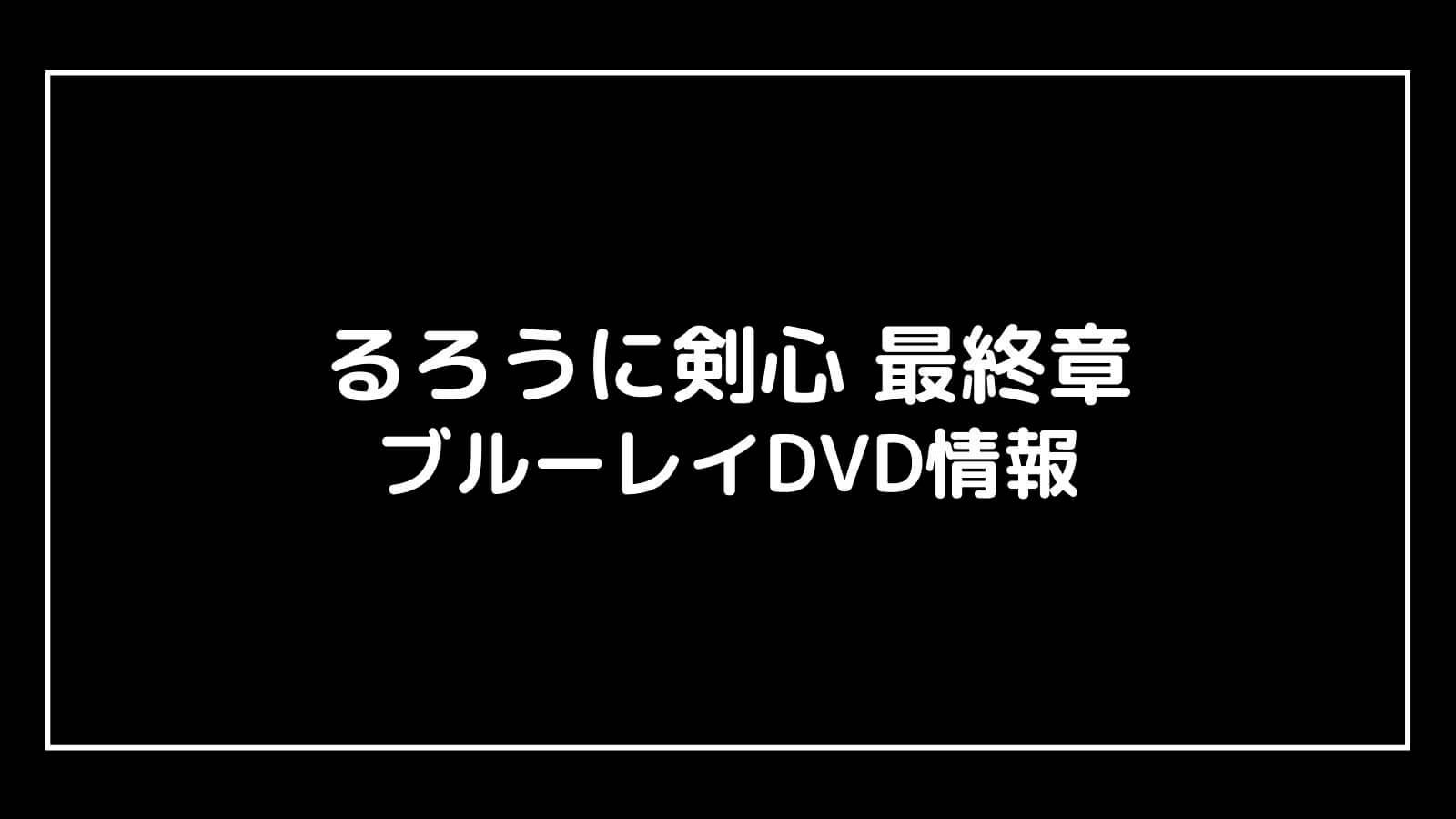 映画『るろうに剣心 最終章』のDVD発売日と予約開始日はいつから?円盤情報まとめ