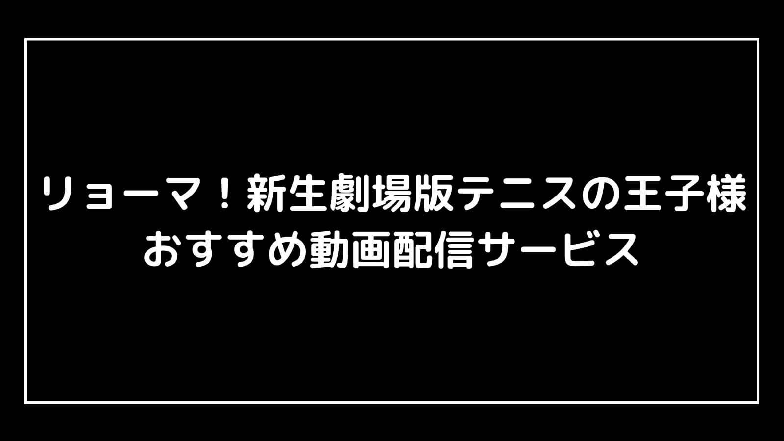 映画『リョーマ!新生劇場版テニスの王子様』を無料視聴できるおすすめ動画配信サイト