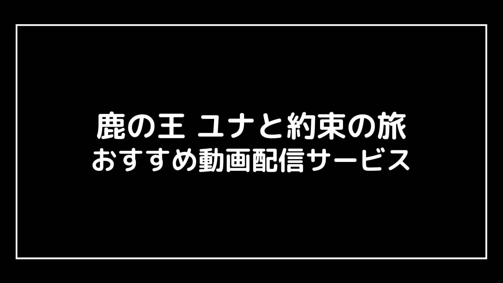 映画『鹿の王 ユナと約束の旅』を無料視聴できるおすすめ動画配信サイト