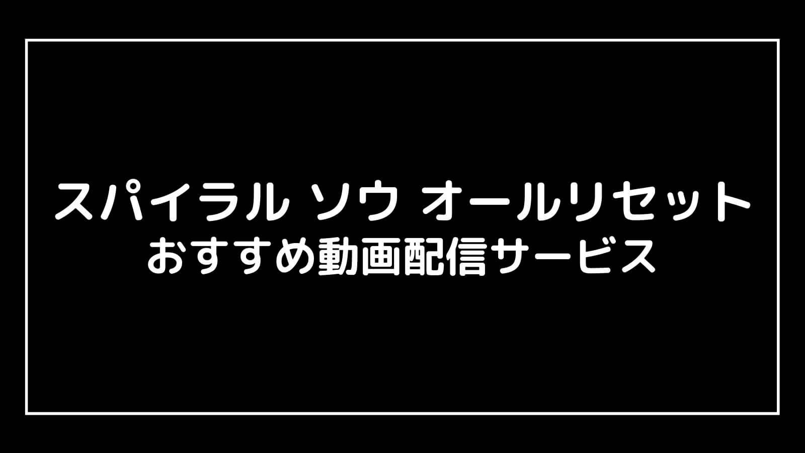 映画『スパイラル ソウ オールリセット』を無料視聴できるおすすめ動画配信サイト