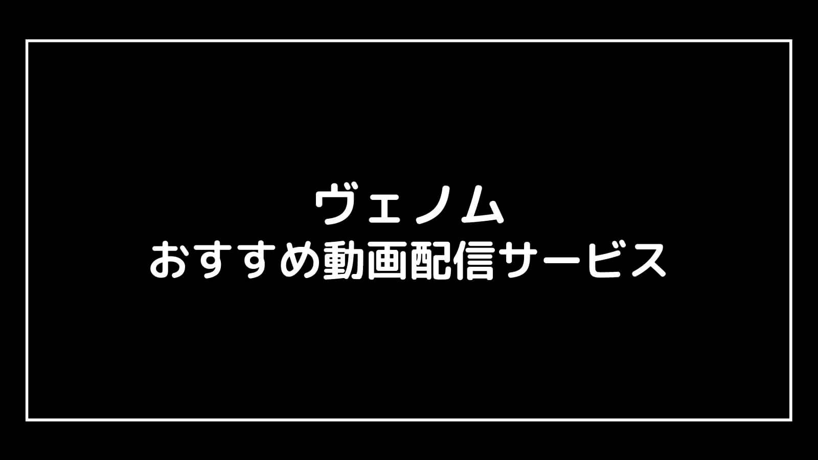 映画『ヴェノム 』を無料視聴できるおすすめ動画配信サービス【最新作の割引券あり】