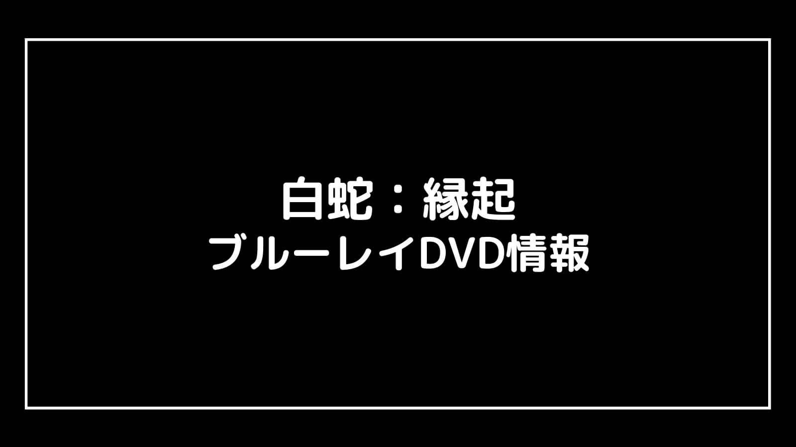 映画『白蛇:縁起』のDVD発売日と予約開始日はいつから?円盤情報まとめ