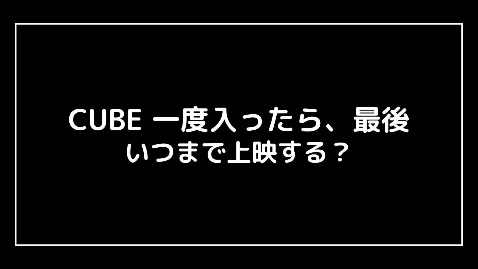 映画『CUBE キューブ 一度入ったら、最後』はいつまで上映する?元映画館社員が公開期間を予想