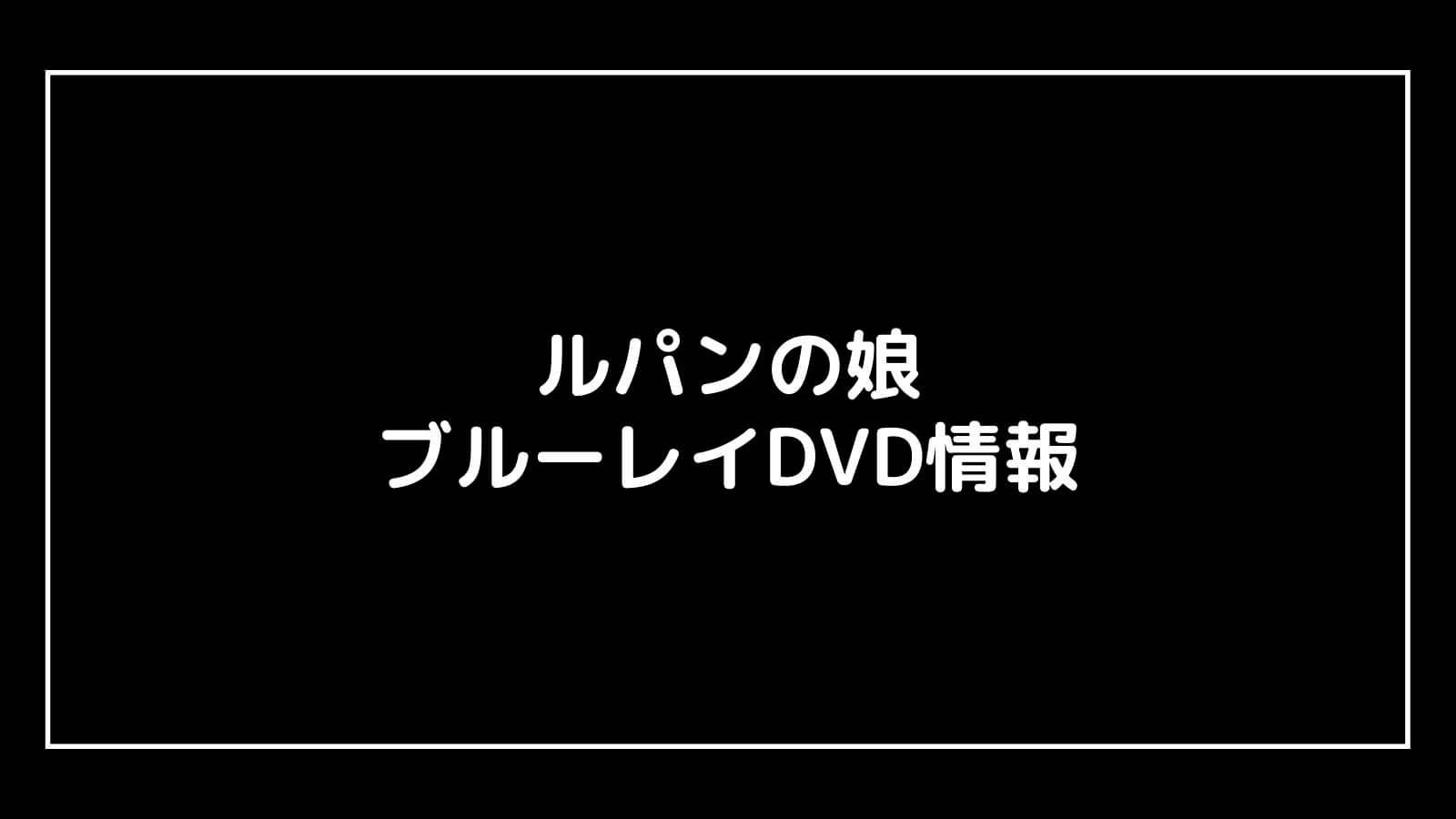 映画『ルパンの娘』のDVD発売日と予約開始日はいつから?円盤情報まとめ