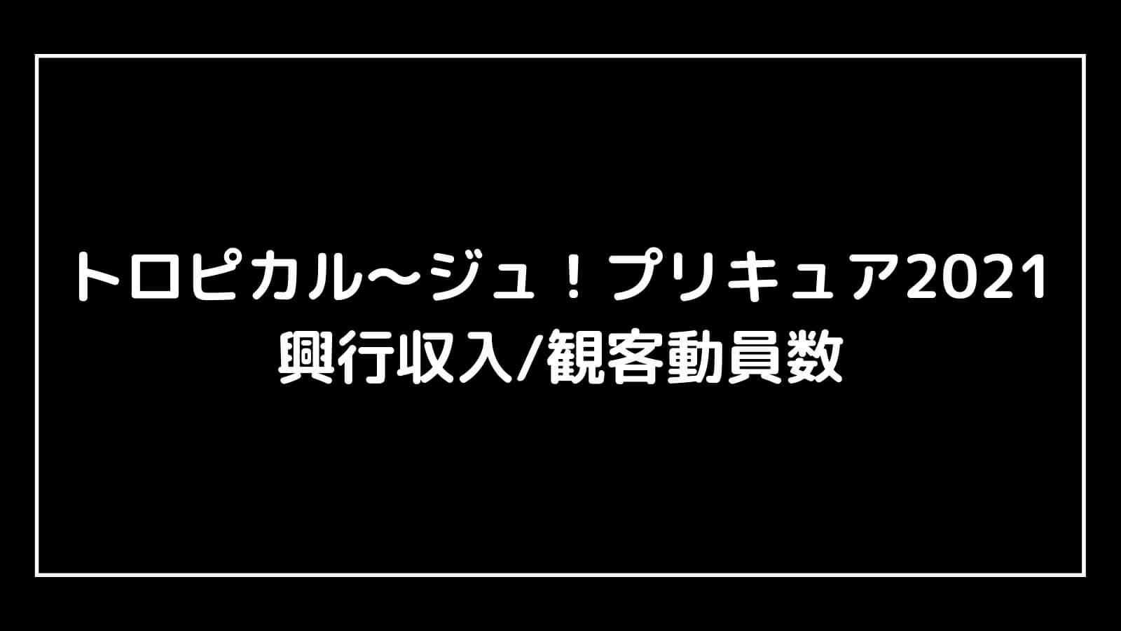 映画『トロピカル~ジュ!プリキュア2021』興行収入推移と最終興収を元映画館社員が予想【雪のプリンセスと奇跡の指輪!】