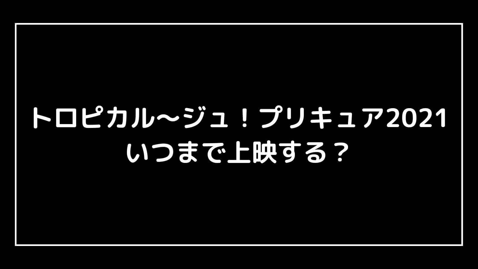 映画『トロピカル~ジュ!プリキュア2021』はいつまで上映する?元映画館社員が公開期間を予想【雪のプリンセスと奇跡の指輪!】