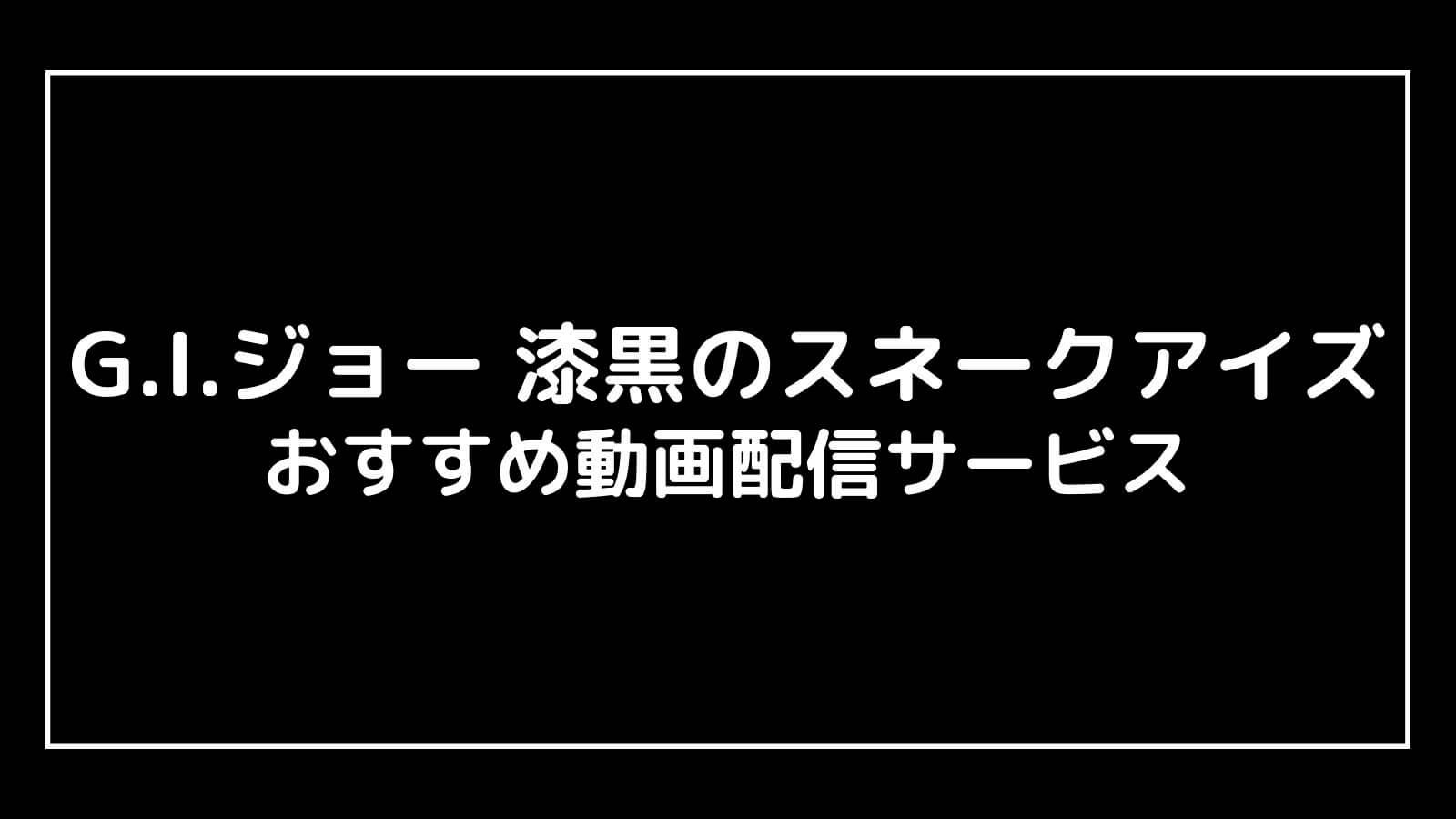 映画『G.I.ジョー 漆黒のスネークアイズ』を無料視聴できるおすすめ動画配信サービス