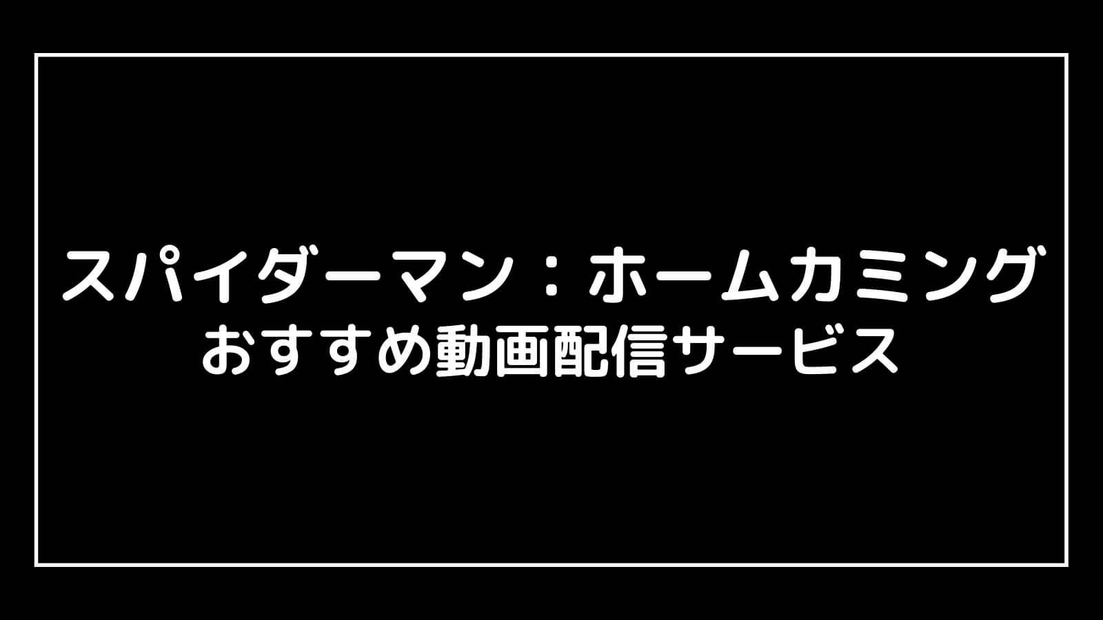 【吹替あり】スパイダーマン:ホームカミングを無料視聴できるおすすめ動画配信サービス