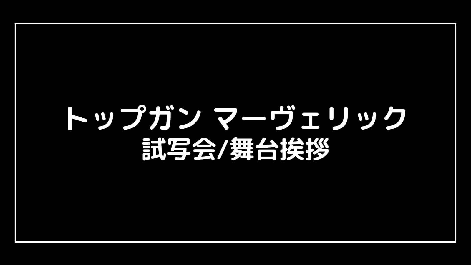 映画『トップガン マーヴェリック』の試写会と舞台挨拶ライブビューイング情報