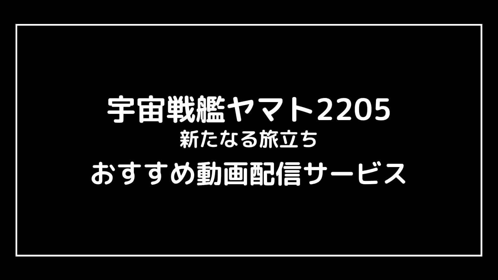 『宇宙戦艦ヤマト2205 新たなる旅立ち』の無料映画配信をフル視聴できるおすすめサブスクまとめ