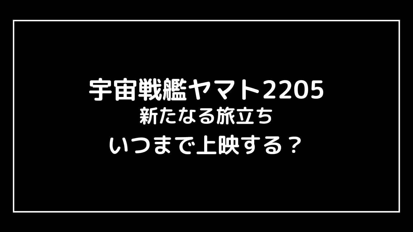 映画『宇宙戦艦ヤマト2205 新たなる旅立ち』はいつまで上映する?元映画館社員が公開期間を予想