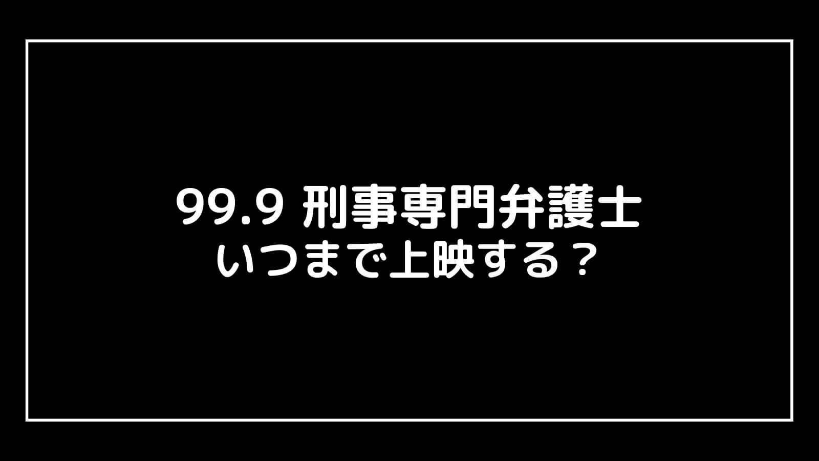 映画『99.9 刑事専門弁護士』はいつまで上映するのか元映画館社員が予想!