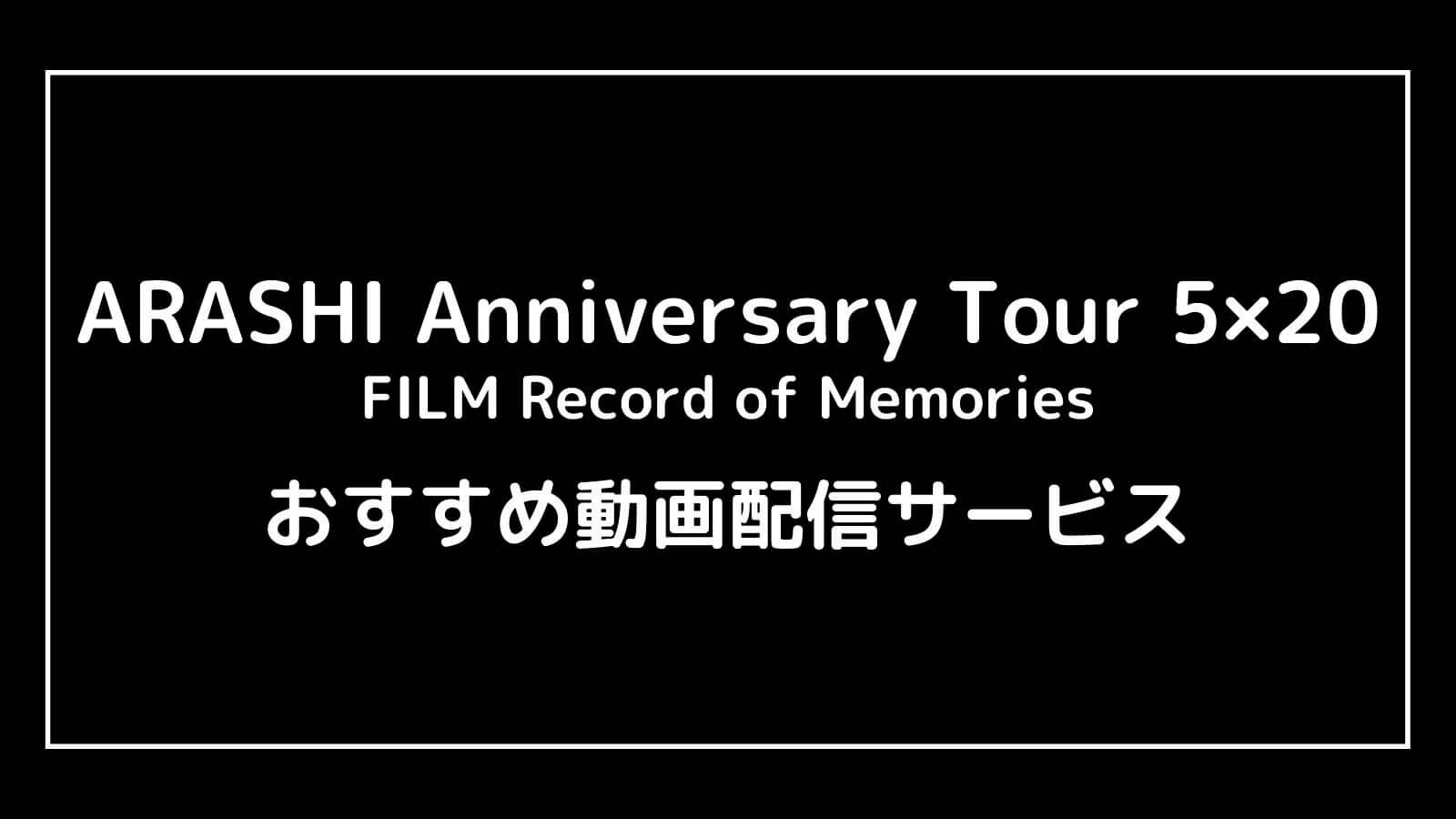 映画『嵐 ARASHI Anniversary Tour 5×20』の動画配信を無料視聴できるサブスク一覧【FILM Record of Memories】