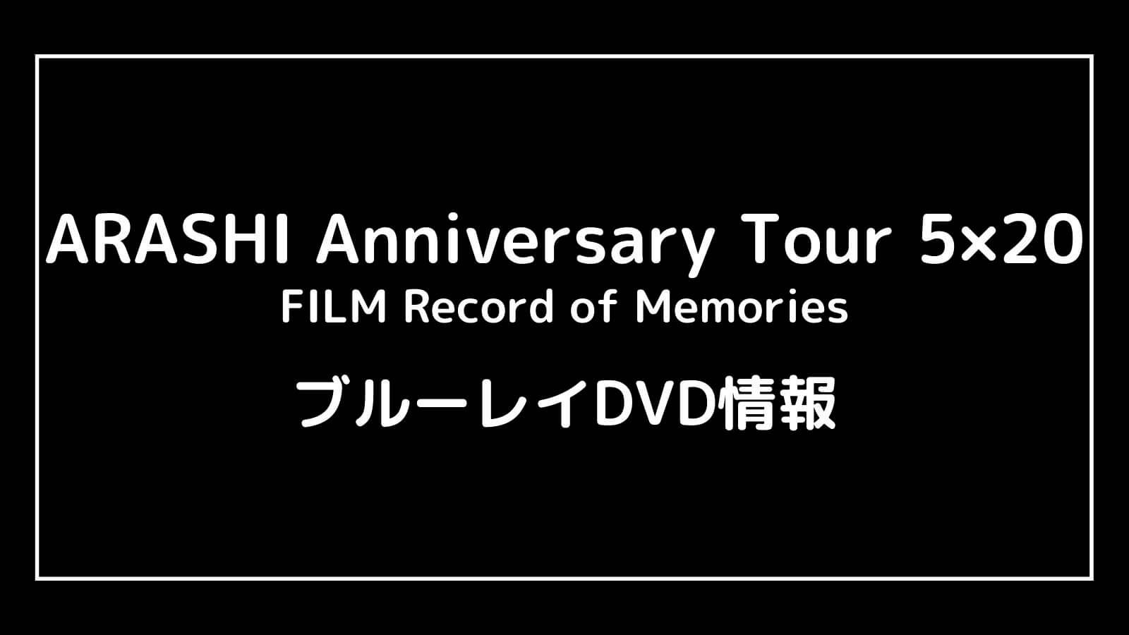 映画『嵐 ARASHI Anniversary Tour 5×20』のDVD発売日と予約開始日はいつから?円盤情報まとめ【FILM Record of Memories】