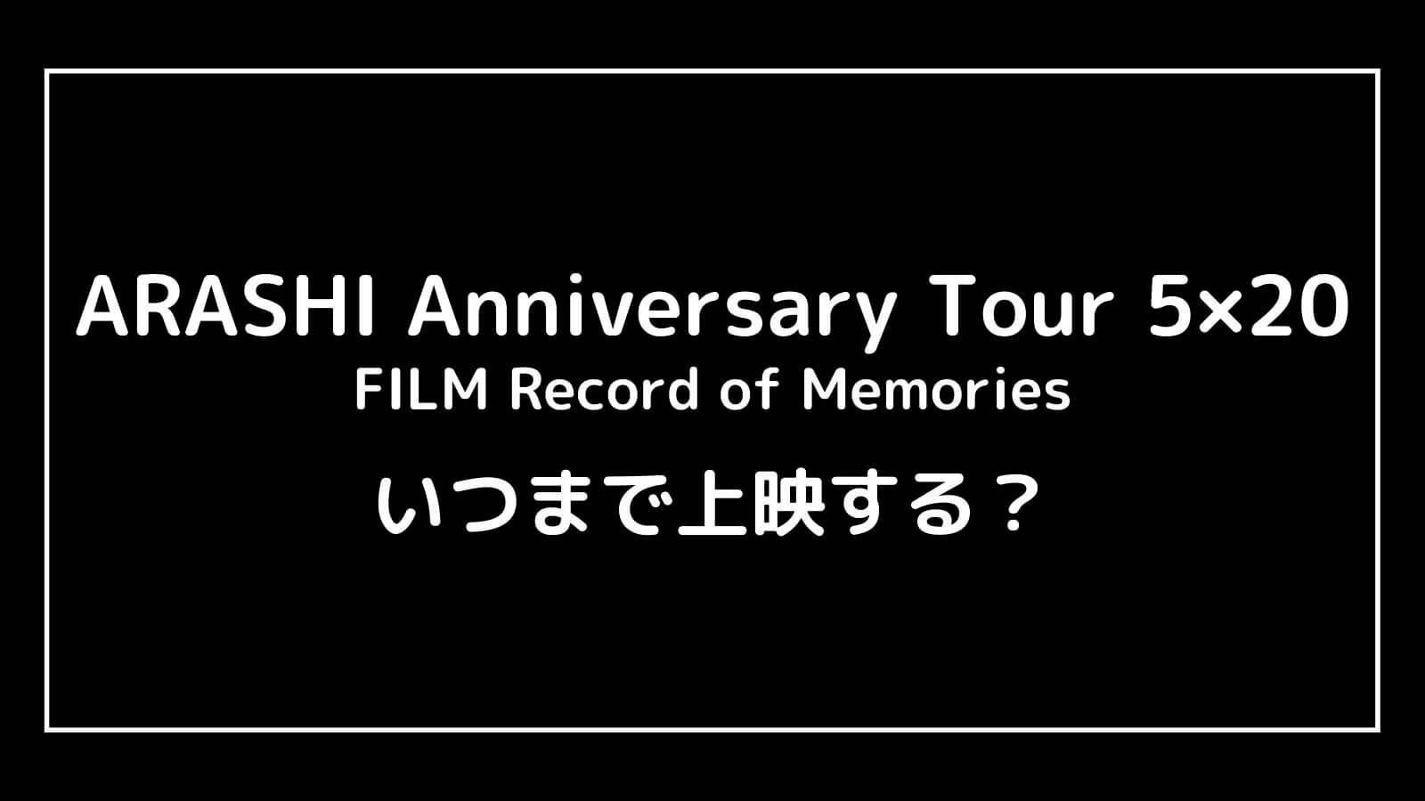 映画『嵐 ARASHI Anniversary Tour 5×20』はいつまで上映するのか元映画館社員が予想!【FILM Record of Memories】