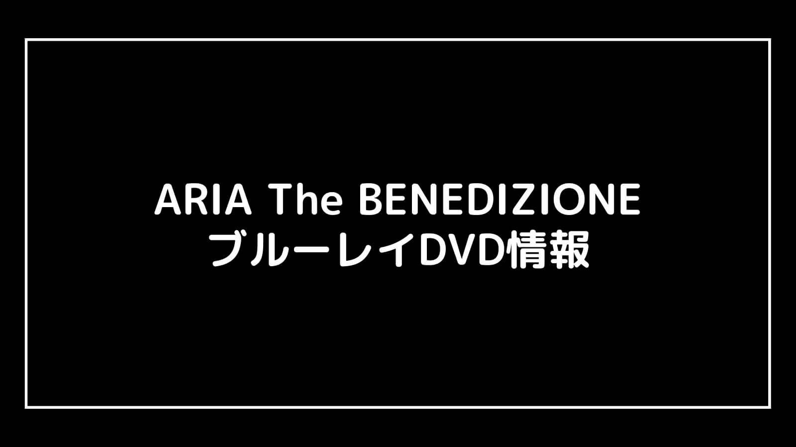 映画『ARIA The BENEDIZIONE』のDVD発売日と予約開始日はいつから?円盤情報まとめ