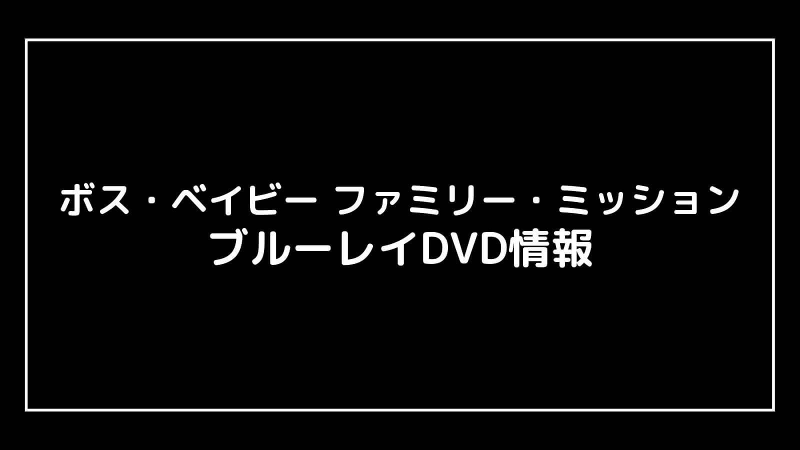 映画『ボス・ベイビー ファミリー・ミッション』のDVD発売日と予約開始日はいつから?円盤情報まとめ