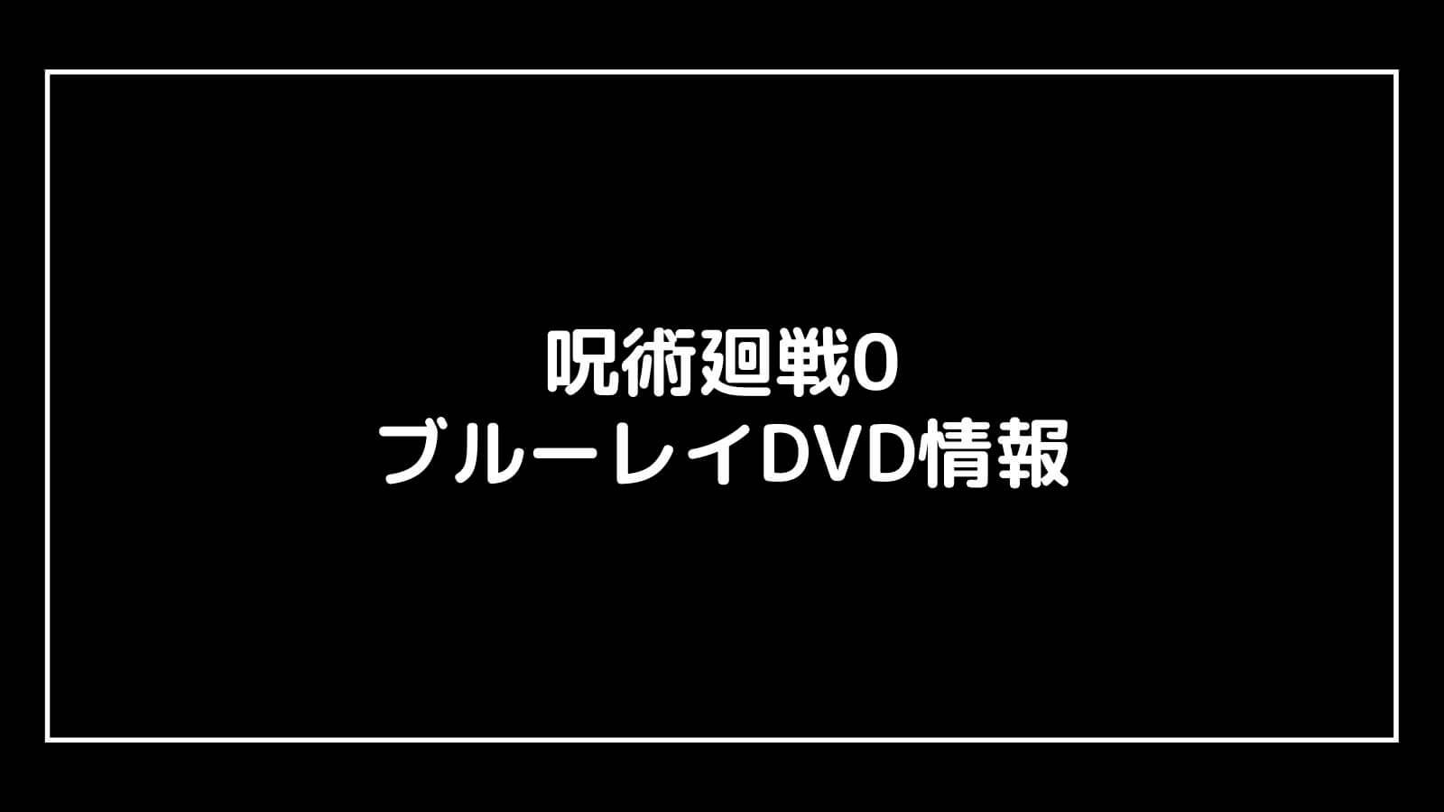 映画『呪術廻戦0』のDVD発売日と予約開始日はいつから?円盤情報まとめ