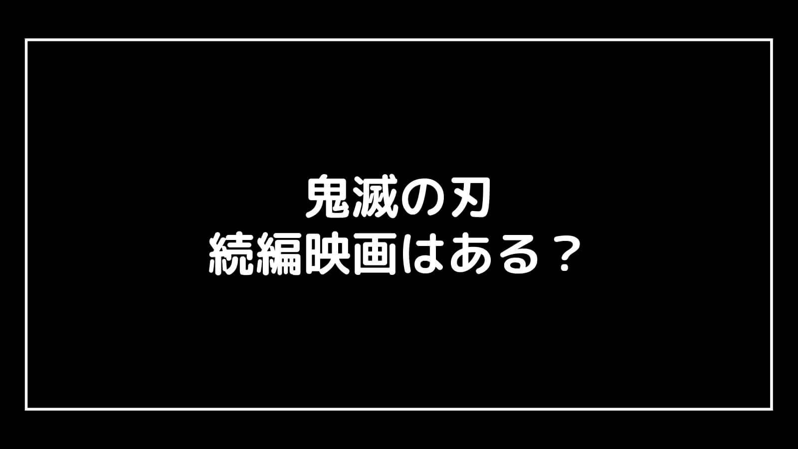『鬼滅の刃 無限列車編』の続編映画はある?元映画館社員が予想