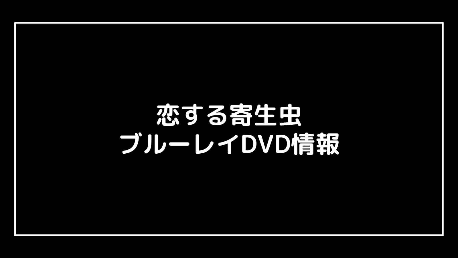 映画『恋する寄生虫』のDVD発売日と予約開始日はいつから?円盤情報まとめ