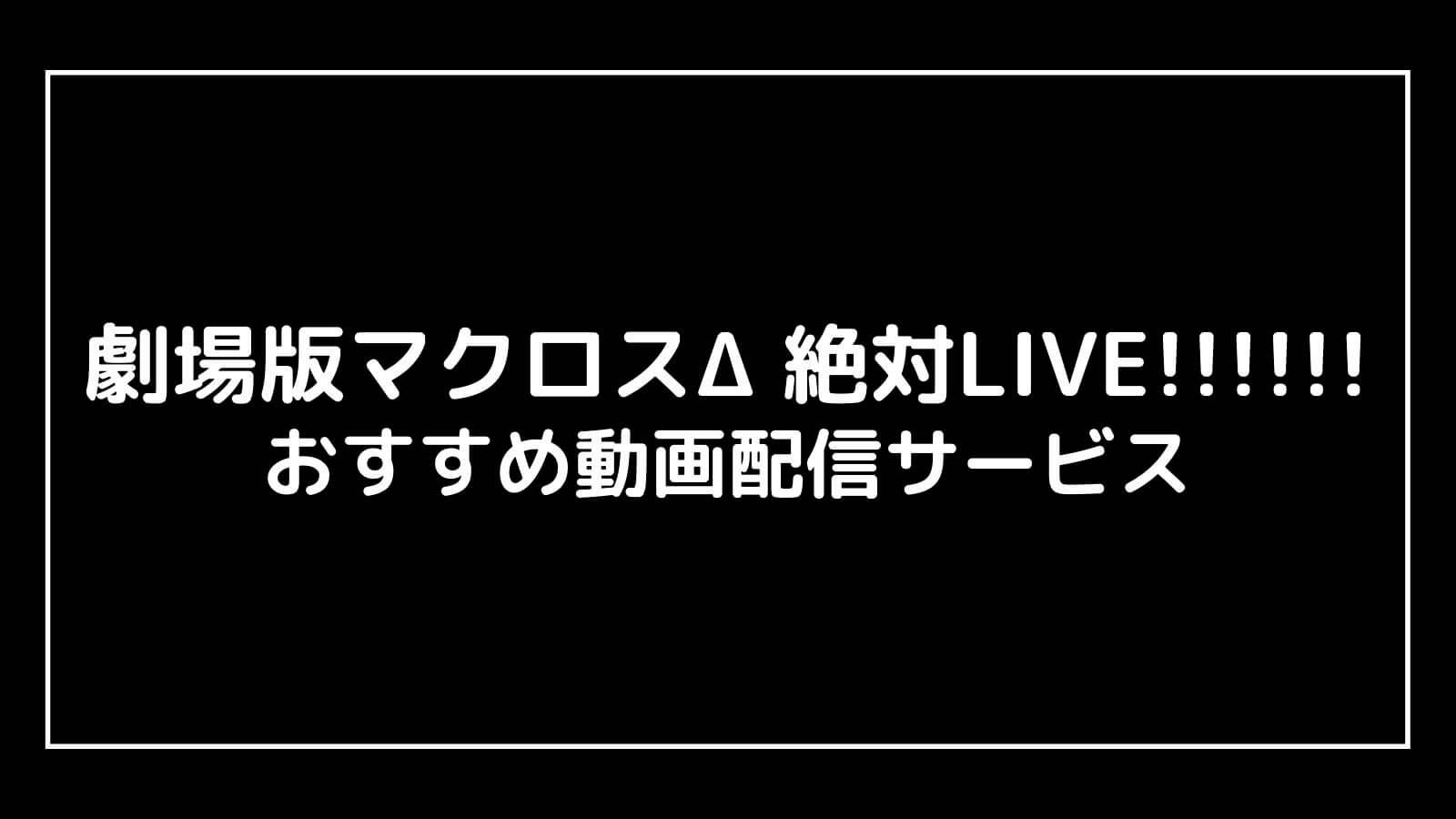 映画『劇場版マクロスΔ 絶対LIVE!!!!!!』の動画配信を無料視聴できるサブスク一覧【劇場短編マクロスF 時の迷宮】