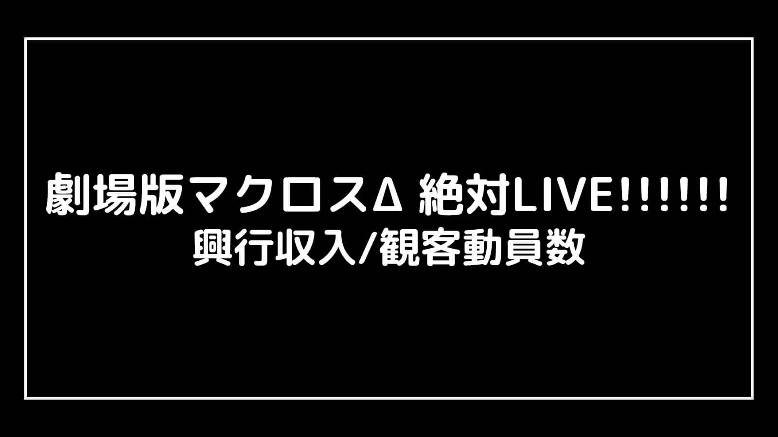 映画『マクロスΔ 絶対LIVE!!!!!!』興行収入推移と最終興収を元映画館社員が予想