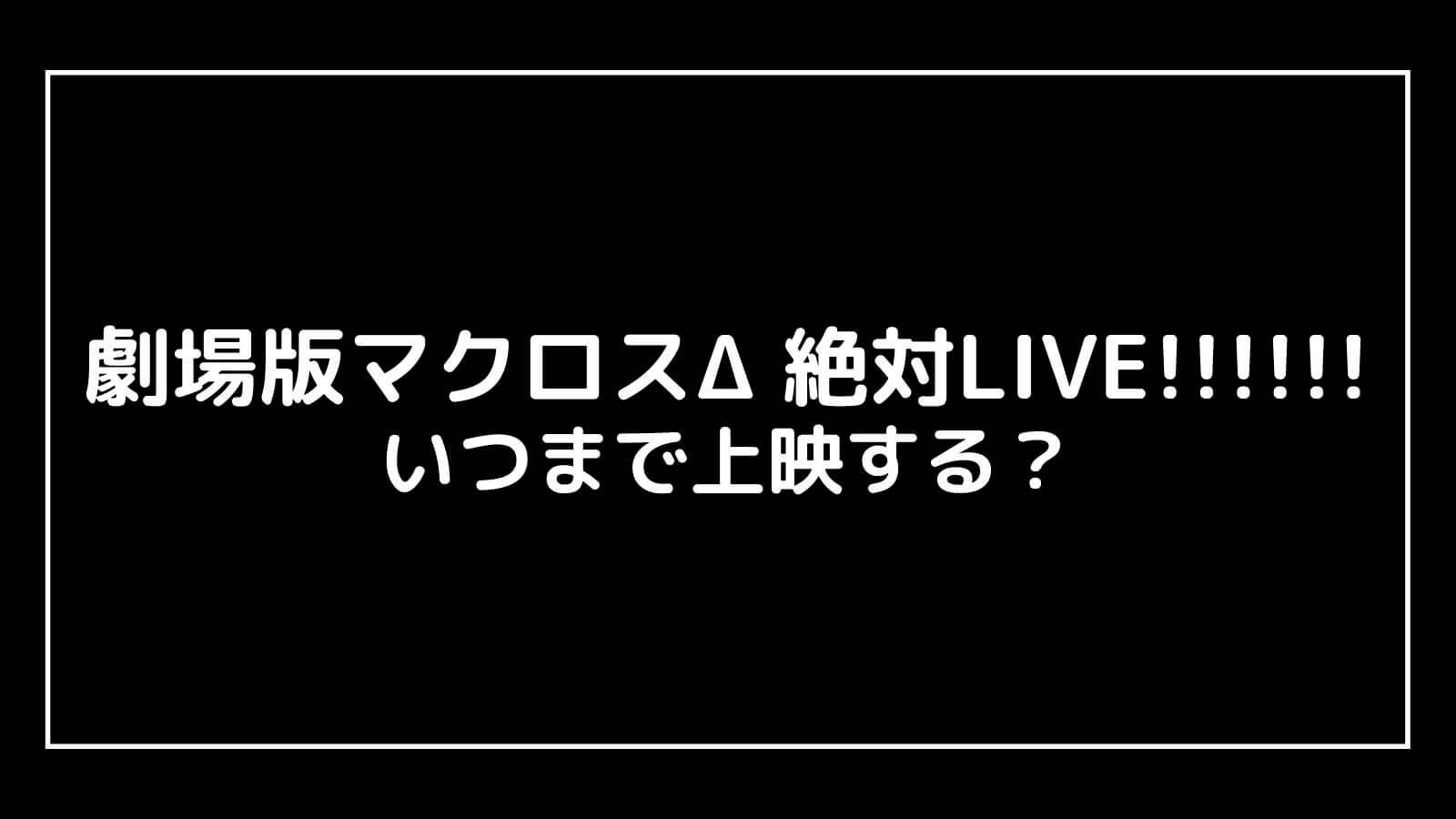 映画『マクロスΔ 絶対LIVE!!!!!!』はいつまで上映するのか元映画館社員が予想!