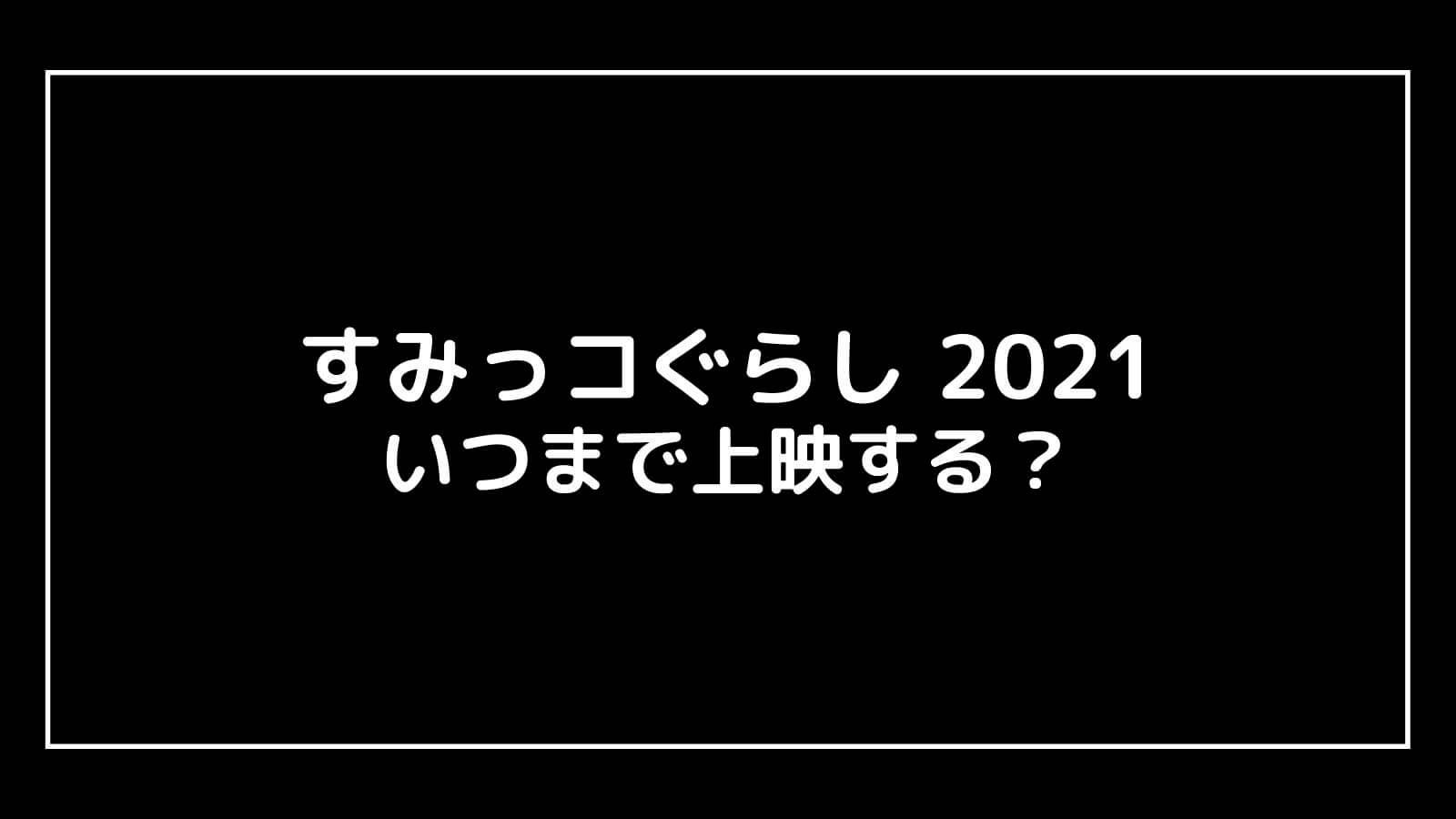 映画『すみっコぐらし2021』はいつまで上映するのか元映画館社員が予想!【⻘い月夜のまほうのコ】