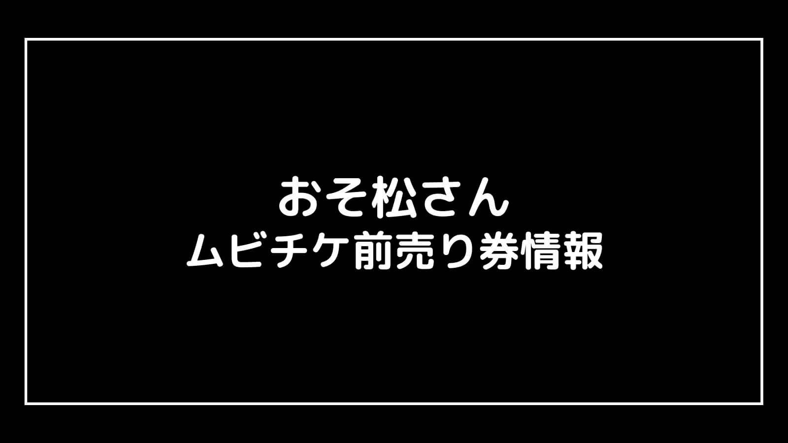 映画『おそ松さん(Snow Man主演)』特典付きムビチケ前売り券の情報まとめ